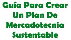 Guía Para Crear Un Plan De Mercadotecnia Sustentable