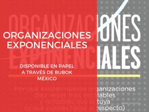 Organizaciones Exponenciales, disponible en papel a través de Bubok México