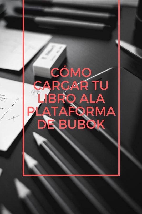 Cómo cargar tu libro en la plataforma de Bubok en cualquiera de sus formatos