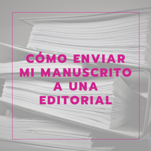 Cómo enviar tu manuscrito a una editorial: qué hay que saber