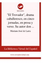 """""""El Trovador"""", drama caballeresco, en cinco jornadas, en prosa y verso. Su autor don Antonio García Gutiérrez"""