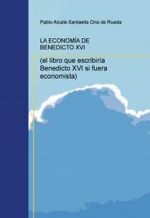 LA ECONOMÍA DE BENEDICTO XVI (el libro que escribiría Benedicto XVI si fuera economista)