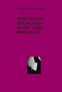 SENSUALIDAD, SEXUALIDAD, MUJER Y SUS MARAVILLAS