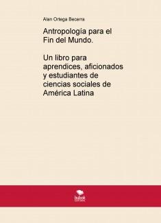 Antropología para el Fin del Mundo. Un libro para aprendices, aficionados y estudiantes de ciencias sociales de América Latina