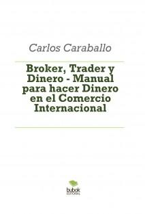 Broker, Trader y Dinero - Manual para hacer Dinero en el Comercio Internacional