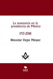 La masonería en la presidencia de México 1713-2018 - 2a. edición