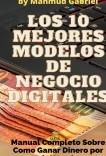 Los 10 Mejores Modelos de Negocio Digitales. Manual Completo Sobre Como Ganar Dinero por Internet