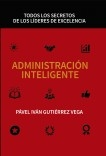ADMINISTRACIÓN INTELIGENTE: TODOS LOS SECRETOS DE LOS LÍDERES DE EXCELENCIA