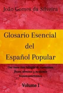 Glosario Esencial del Español Popular : una vasta lista bilingüe de expresiones, frases, términos y modismos hispanoamericanos - VOLUME I